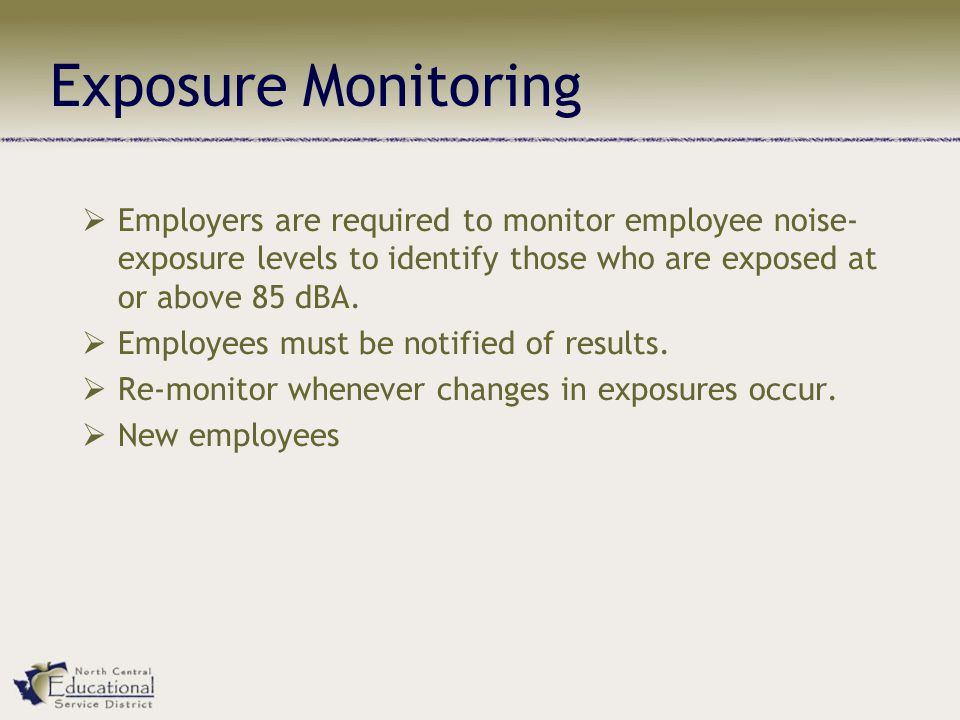 Exposure Monitoring  Employers are required to monitor employee noise- exposure levels to identify those who are exposed at or above 85 dBA.  Employ