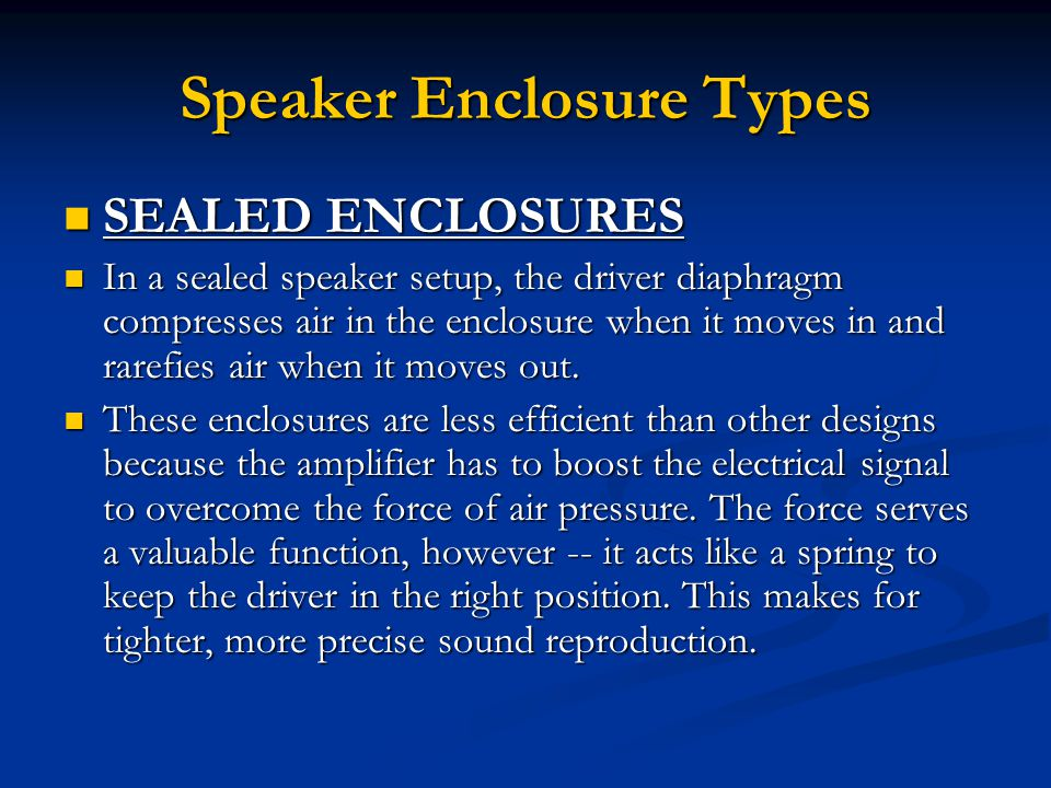 Speaker Enclosure Types SEALED ENCLOSURES SEALED ENCLOSURES In a sealed speaker setup, the driver diaphragm compresses air in the enclosure when it moves in and rarefies air when it moves out.
