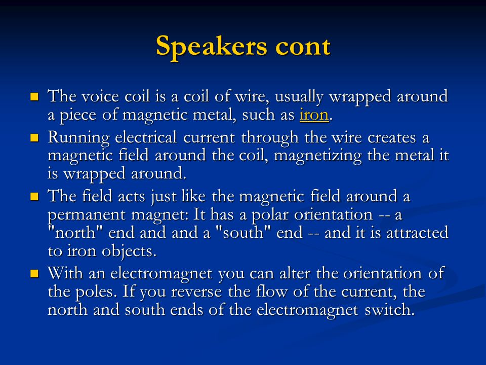 Speakers cont The voice coil is a coil of wire, usually wrapped around a piece of magnetic metal, such as iron.