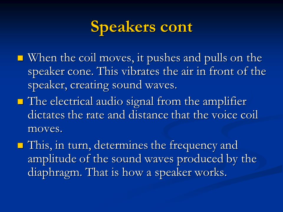 Speakers cont When the coil moves, it pushes and pulls on the speaker cone. This vibrates the air in front of the speaker, creating sound waves. When