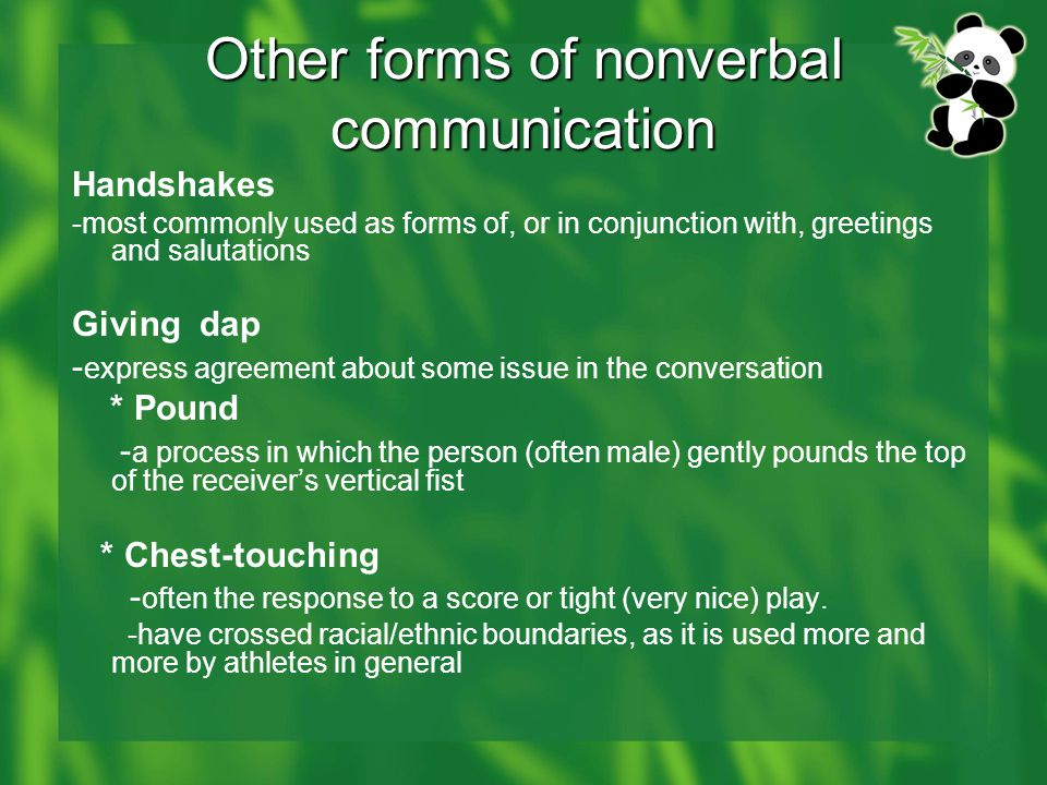 Other forms of nonverbal communication Handshakes -most commonly used as forms of, or in conjunction with, greetings and salutations Giving dap - express agreement about some issue in the conversation * Pound - a process in which the person (often male) gently pounds the top of the receiver's vertical fist * Chest-touching - often the response to a score or tight (very nice) play.
