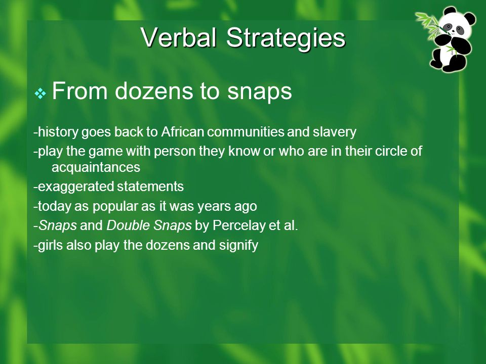 Verbal Strategies  From dozens to snaps -history goes back to African communities and slavery -play the game with person they know or who are in their circle of acquaintances -exaggerated statements -today as popular as it was years ago -Snaps and Double Snaps by Percelay et al.