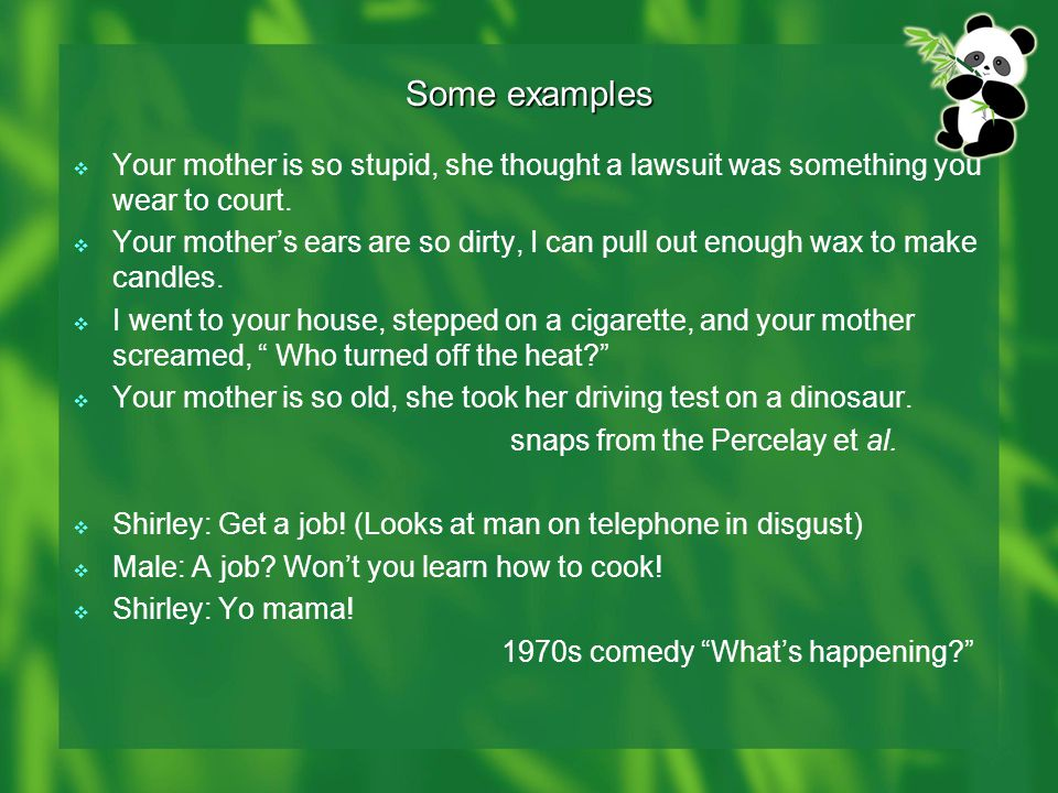 Some examples  Your mother is so stupid, she thought a lawsuit was something you wear to court.