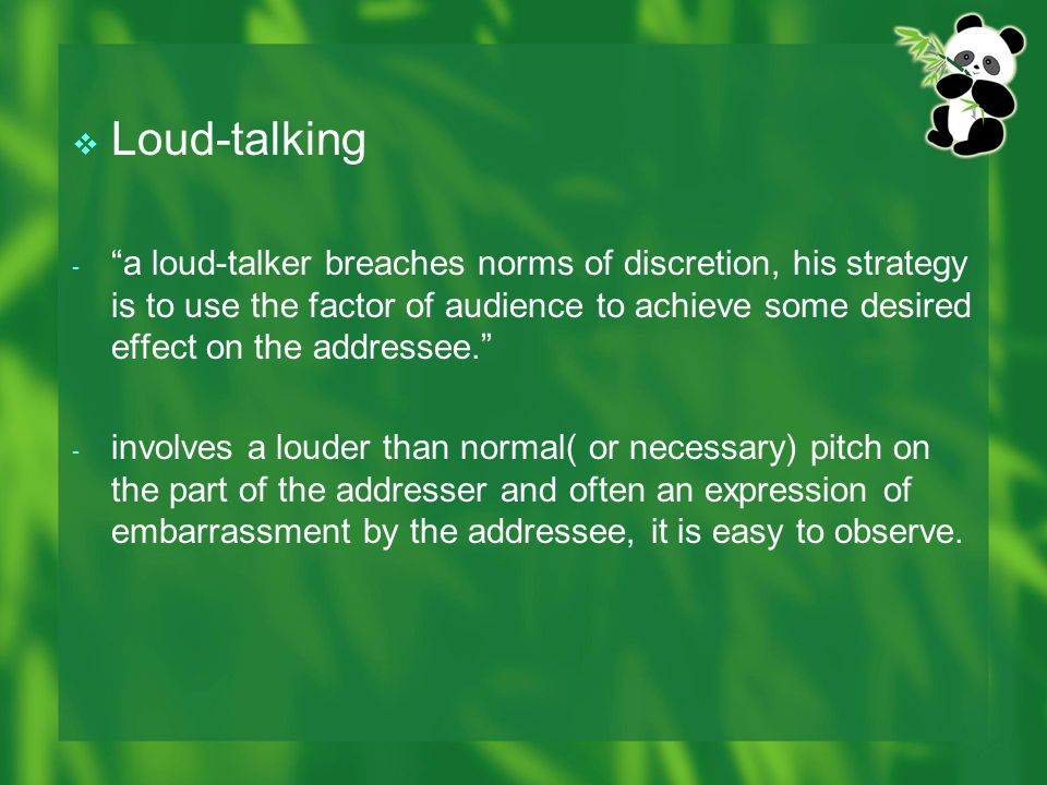  Loud-talking - a loud-talker breaches norms of discretion, his strategy is to use the factor of audience to achieve some desired effect on the addressee. - involves a louder than normal( or necessary) pitch on the part of the addresser and often an expression of embarrassment by the addressee, it is easy to observe.