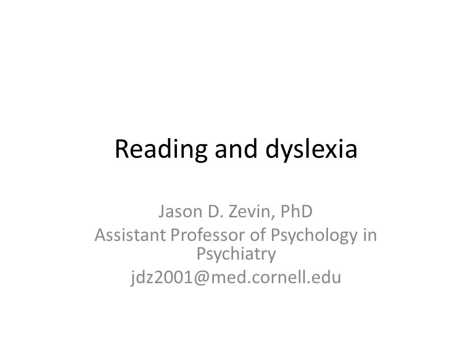 Reading and dyslexia Jason D. Zevin, PhD Assistant Professor of Psychology in Psychiatry jdz2001@med.cornell.edu