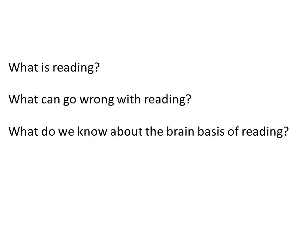 What is reading? What can go wrong with reading? What do we know about the brain basis of reading?