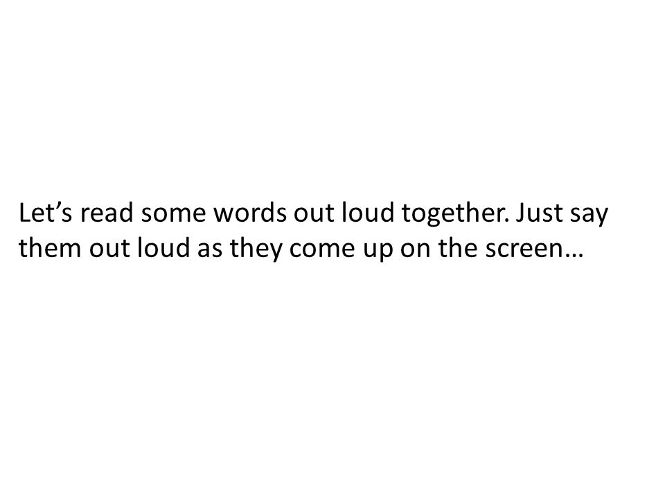 Let's read some words out loud together. Just say them out loud as they come up on the screen…