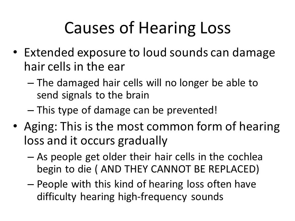 Causes of Hearing Loss Extended exposure to loud sounds can damage hair cells in the ear – The damaged hair cells will no longer be able to send signa