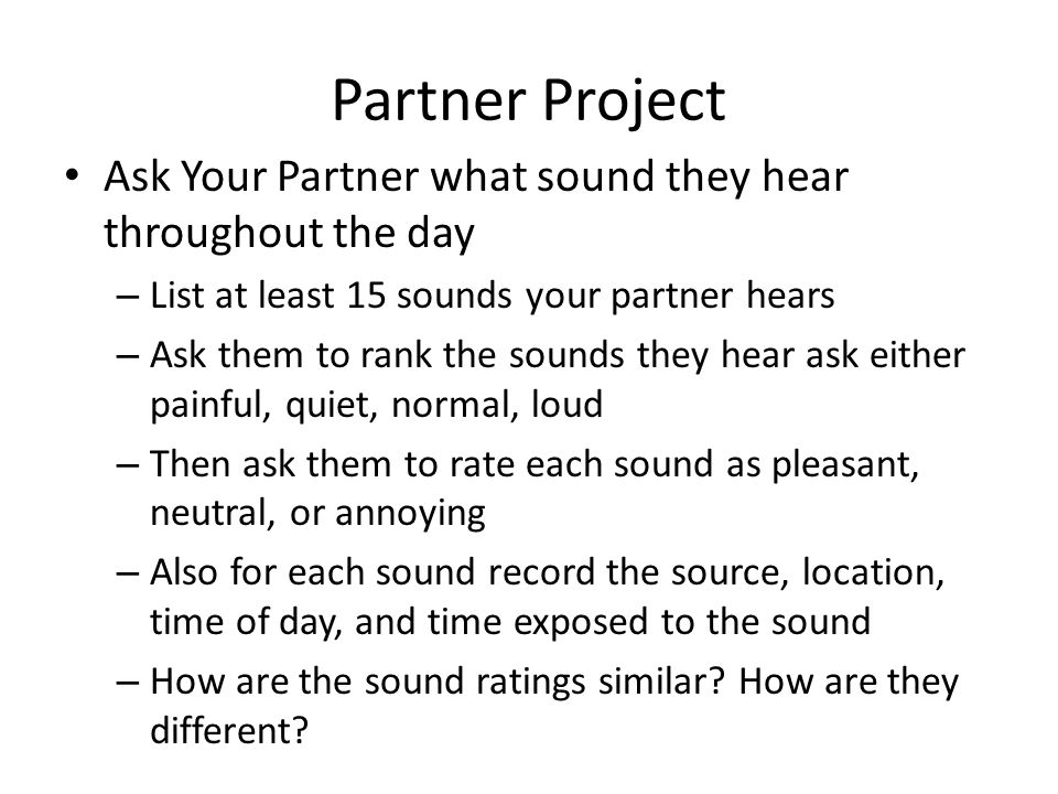 Partner Project Ask Your Partner what sound they hear throughout the day – List at least 15 sounds your partner hears – Ask them to rank the sounds th