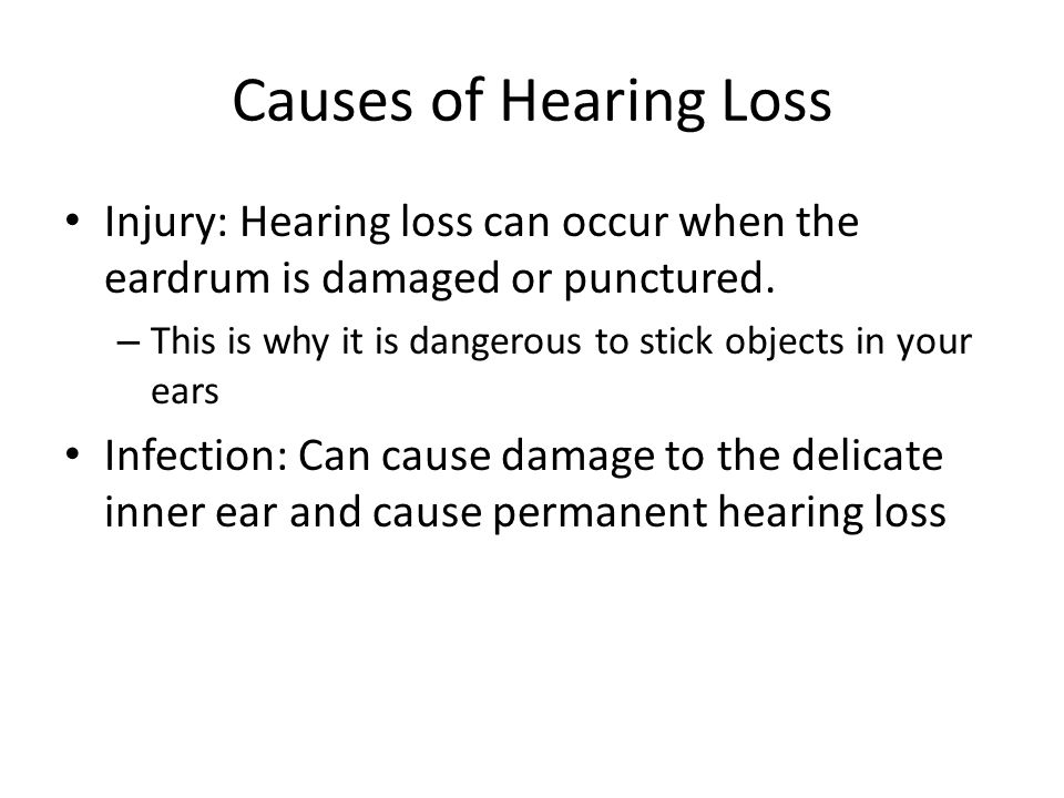 Causes of Hearing Loss Injury: Hearing loss can occur when the eardrum is damaged or punctured. – This is why it is dangerous to stick objects in your