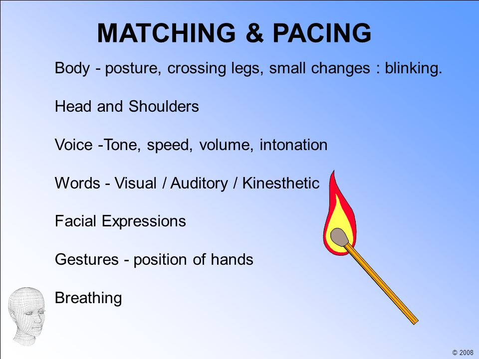 © 2008 MATCHING & PACING Body - posture, crossing legs, small changes : blinking.