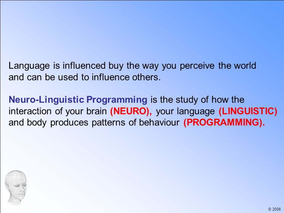 © 2008 NLP was devised by Richard Bandler and John Grinder in 1975 and is based on studying people who displayed excellence in fields including Professional Communication, Psychotherapy, Hypnosis, Law and Education.