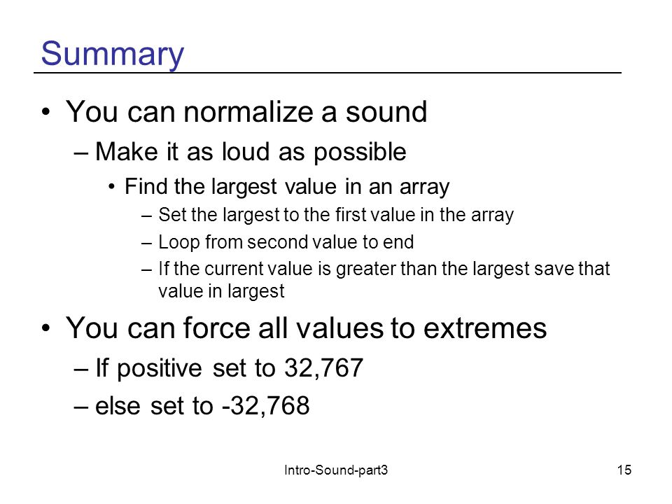 Intro-Sound-part315 Summary You can normalize a sound –Make it as loud as possible Find the largest value in an array –Set the largest to the first value in the array –Loop from second value to end –If the current value is greater than the largest save that value in largest You can force all values to extremes –If positive set to 32,767 –else set to -32,768