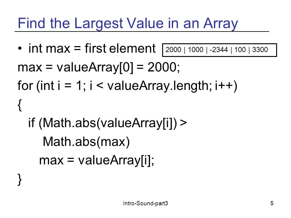 Intro-Sound-part35 Find the Largest Value in an Array int max = first element max = valueArray[0] = 2000; for (int i = 1; i < valueArray.length; i++) { if (Math.abs(valueArray[i]) > Math.abs(max) max = valueArray[i]; } 2000 | 1000 | -2344 | 100 | 3300