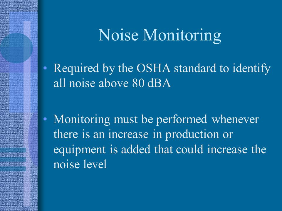 Noise Monitoring Required by the OSHA standard to identify all noise above 80 dBA Monitoring must be performed whenever there is an increase in production or equipment is added that could increase the noise level