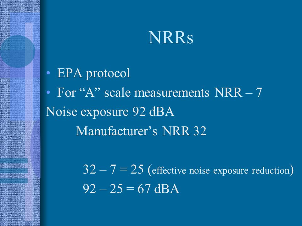 NRRs EPA protocol For A scale measurements NRR – 7 Noise exposure 92 dBA Manufacturer's NRR 32 32 – 7 = 25 ( effective noise exposure reduction ) 92 – 25 = 67 dBA