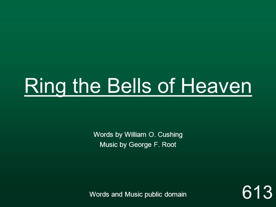 Ring the Bells of Heaven Words by William O. Cushing Music by George F. Root Words and Music public domain 613