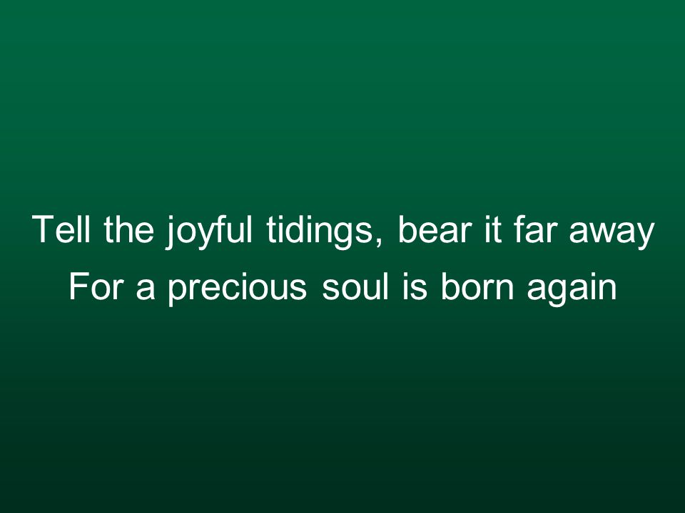 Tell the joyful tidings, bear it far away For a precious soul is born again