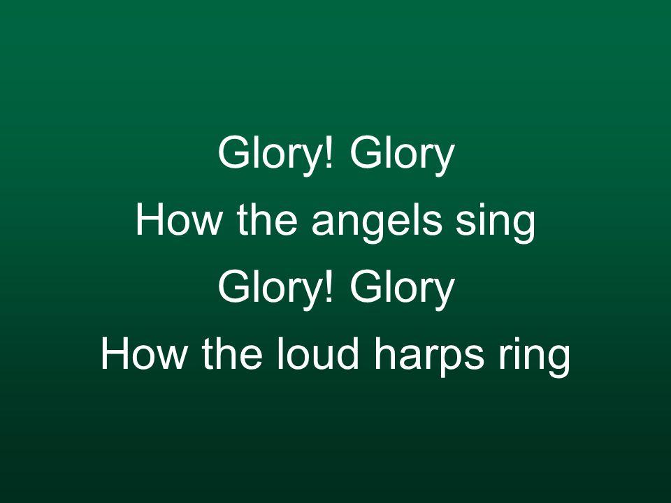 Glory! Glory How the angels sing Glory! Glory How the loud harps ring