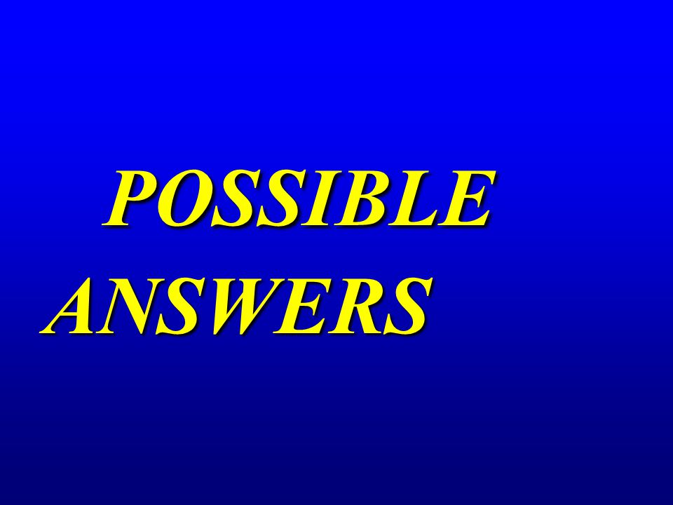 POSSIBLE ANSWERS POSSIBLE ANSWERS