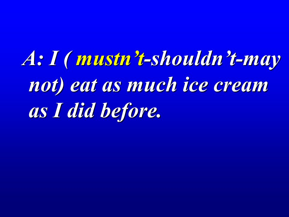 A: I ( mustn't-shouldn't-may not) eat as much ice cream as I did before. A: I ( mustn't-shouldn't-may not) eat as much ice cream as I did before.