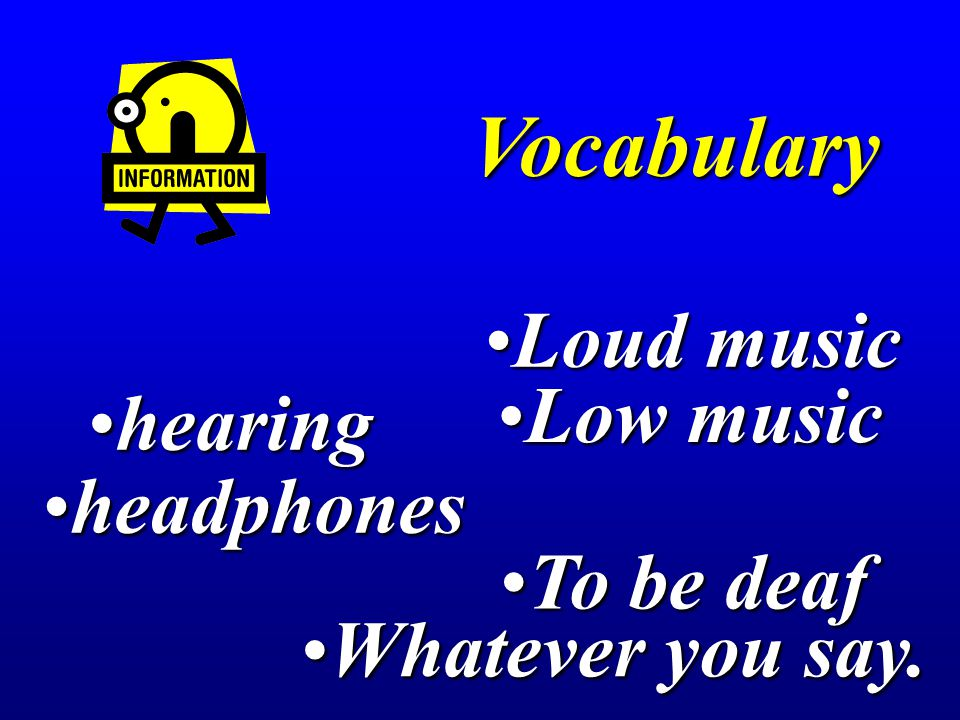 Loud musicLoud music hearinghearing Low musicLow music headphonesheadphones Vocabulary To be deafTo be deaf Whatever you say.Whatever you say.