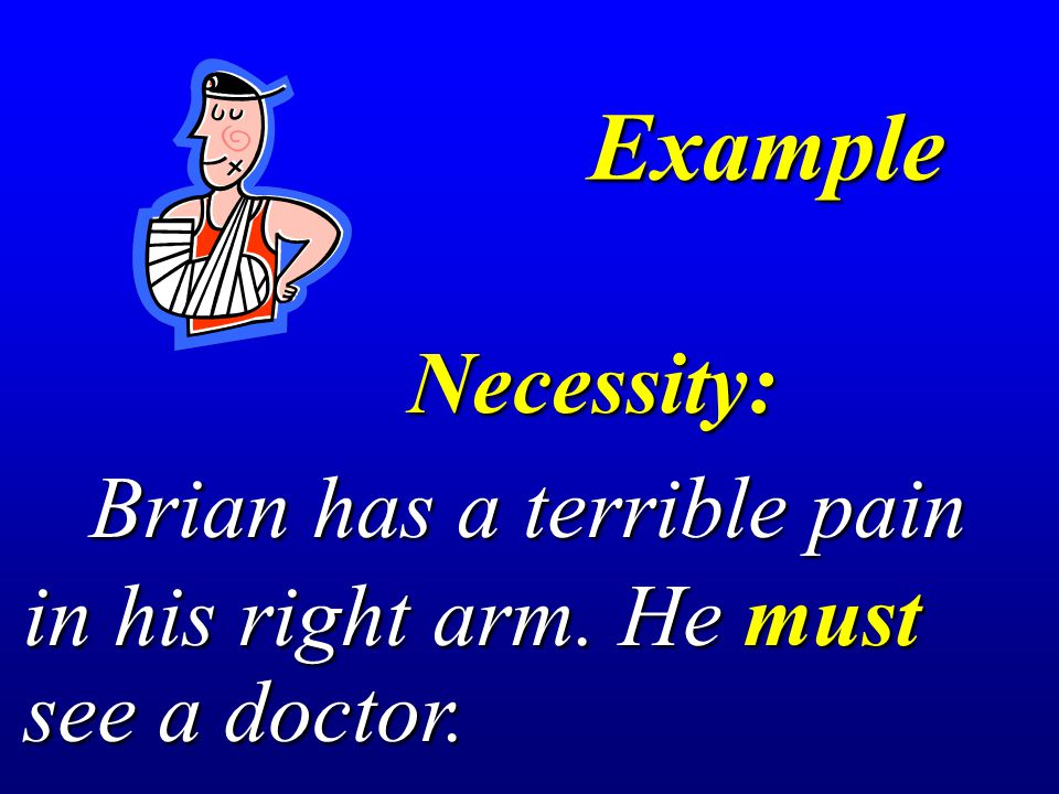 Example Necessity: Necessity: Brian has a terrible pain Brian has a terrible pain in his right arm. He must see a doctor.
