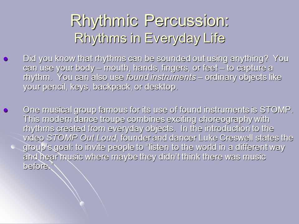 Rhythmic Percussion: Rhythms in Everyday Life Did you know that rhythms can be sounded out using anything? You can use your body – mouth, hands, finge