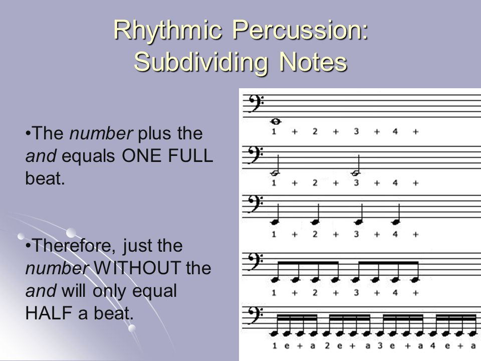 Rhythmic Percussion: Subdividing Notes The number plus the and equals ONE FULL beat. Therefore, just the number WITHOUT the and will only equal HALF a