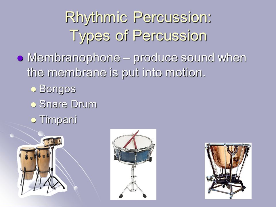 Rhythmic Percussion: Types of Percussion Membranophone – produce sound when the membrane is put into motion. Membranophone – produce sound when the me