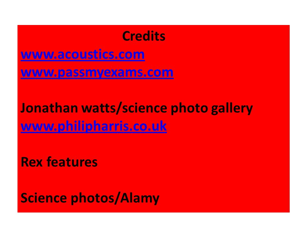 Credits www.acoustics.com www.passmyexams.com Jonathan watts/science photo gallery www.philipharris.co.uk Rex features Science photos/Alamy