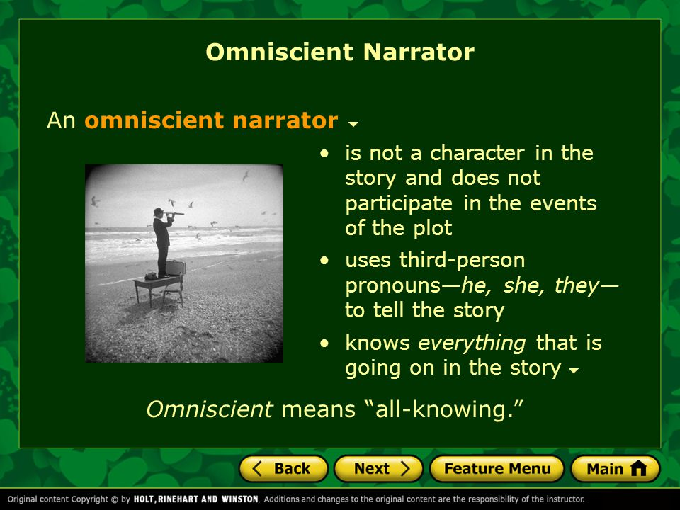 Omniscient Narrator An omniscient narrator is not a character in the story and does not participate in the events of the plot uses third-person pronou