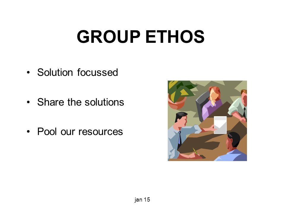 GROUP ETHOS Solution focussed Share the solutions Pool our resources jan 15