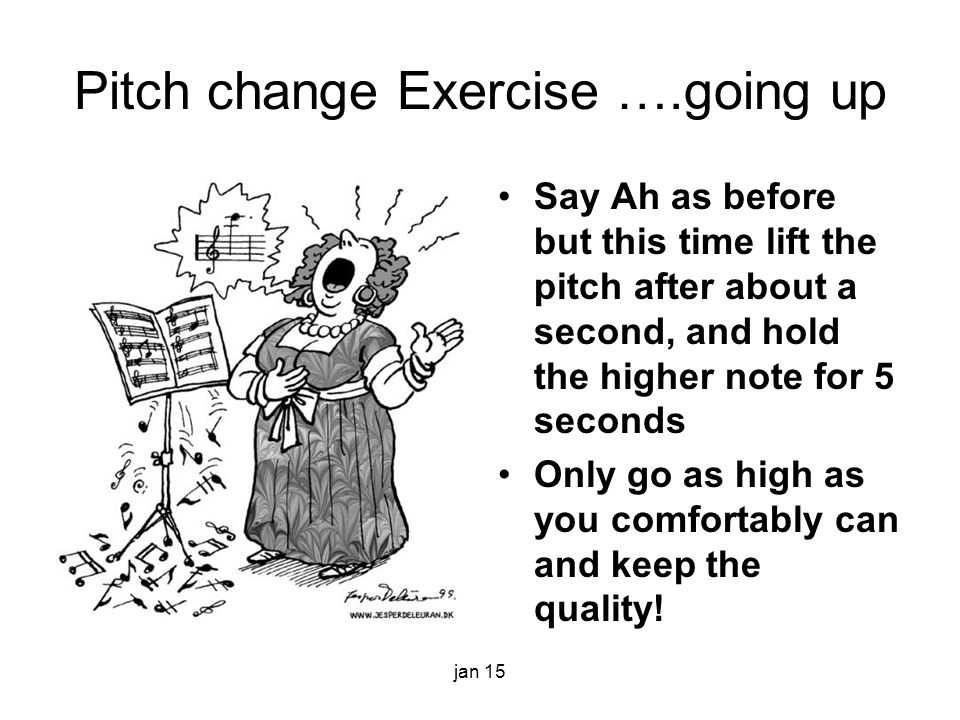 Pitch change Exercise ….going up Say Ah as before but this time lift the pitch after about a second, and hold the higher note for 5 seconds Only go as high as you comfortably can and keep the quality.