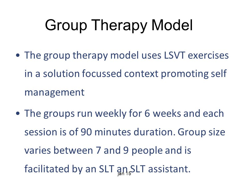 Group Therapy Model The group therapy model uses LSVT exercises in a solution focussed context promoting self management The groups run weekly for 6 weeks and each session is of 90 minutes duration.
