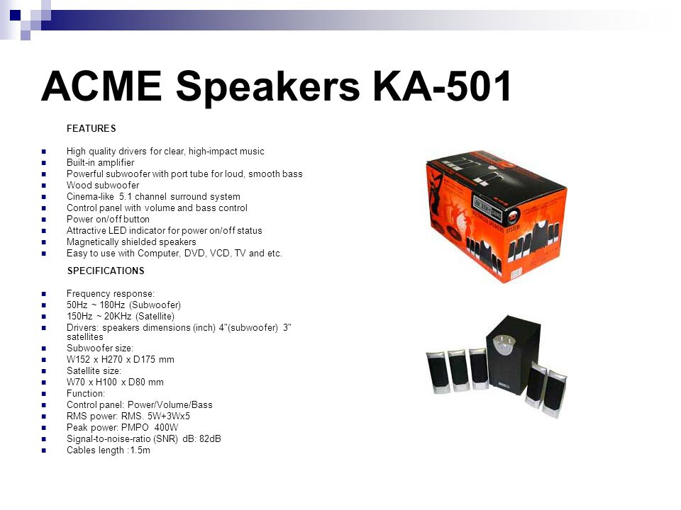 ACME Speakers KA-502 FEATURES Excellent quality drivers for clear, high-impact music Built-in amplifier Powerful subwoofer with port tube for loud, smooth bass Wood subwoofer Wood satellites Cinema-like 5.1 channel surround system Volume and Bass level control for personalized adjustment Individual volume control for center speaker Power on/off button Attractive LED indicator for power on/off status Compact design Magnetically shielded speakers Easy to use with Computer, DVD, VCD, TV and etc.