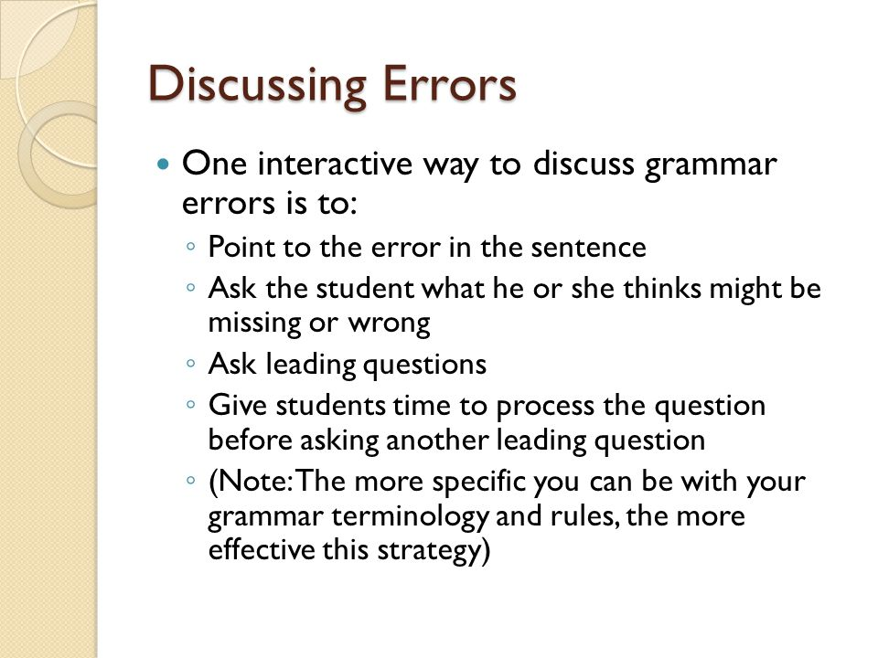 Discussing Errors One interactive way to discuss grammar errors is to: ◦ Point to the error in the sentence ◦ Ask the student what he or she thinks might be missing or wrong ◦ Ask leading questions ◦ Give students time to process the question before asking another leading question ◦ (Note: The more specific you can be with your grammar terminology and rules, the more effective this strategy)