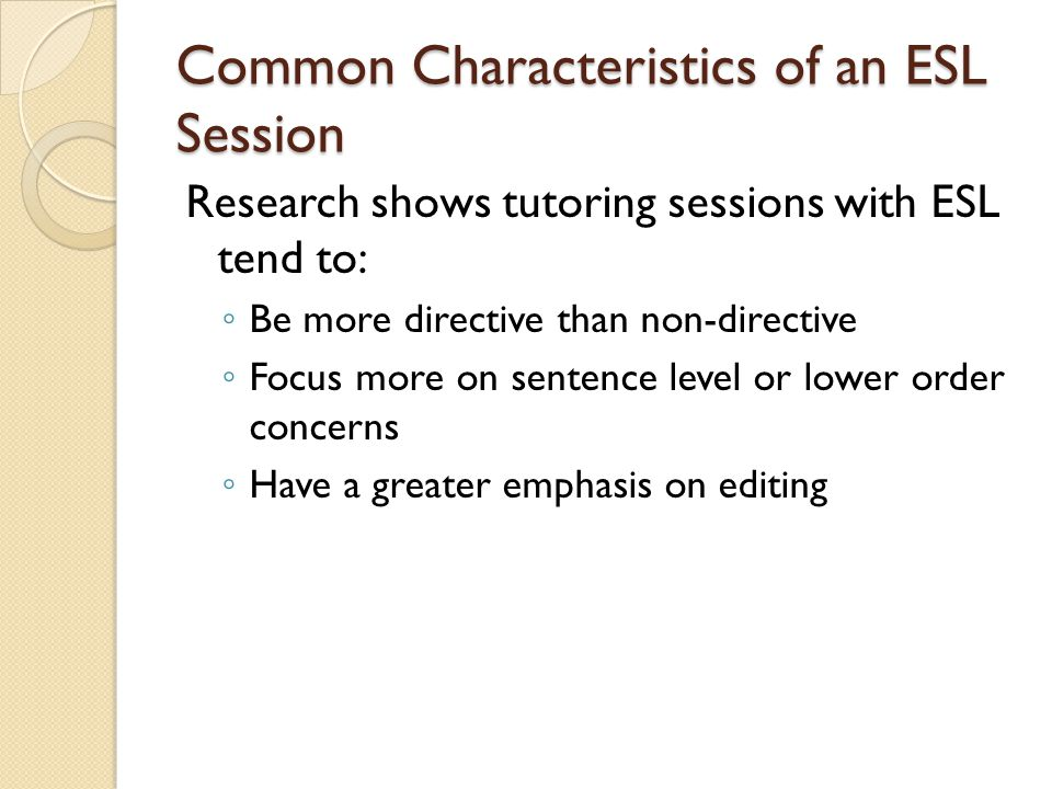 Common Characteristics of an ESL Session Research shows tutoring sessions with ESL tend to: ◦ Be more directive than non-directive ◦ Focus more on sentence level or lower order concerns ◦ Have a greater emphasis on editing