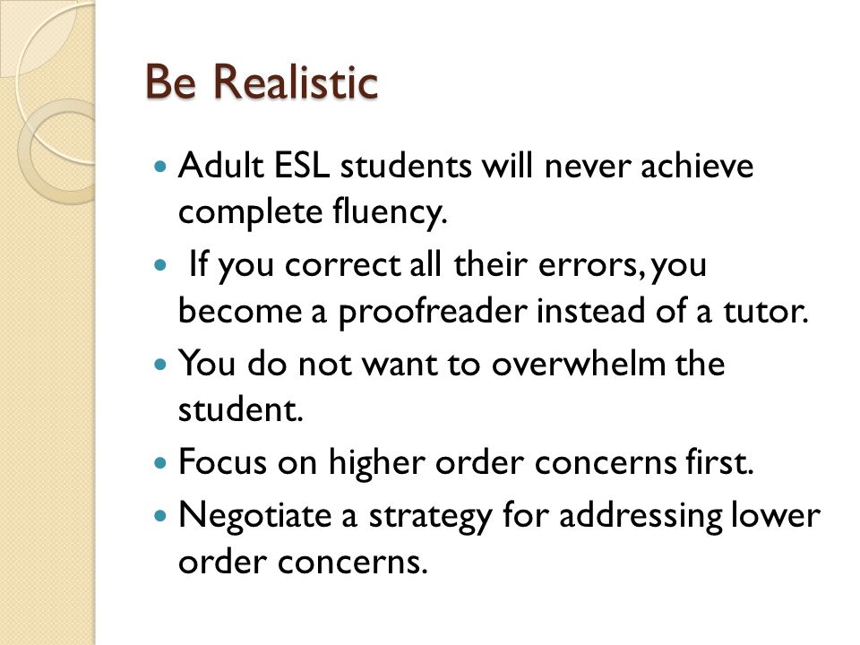 Be Realistic Adult ESL students will never achieve complete fluency.