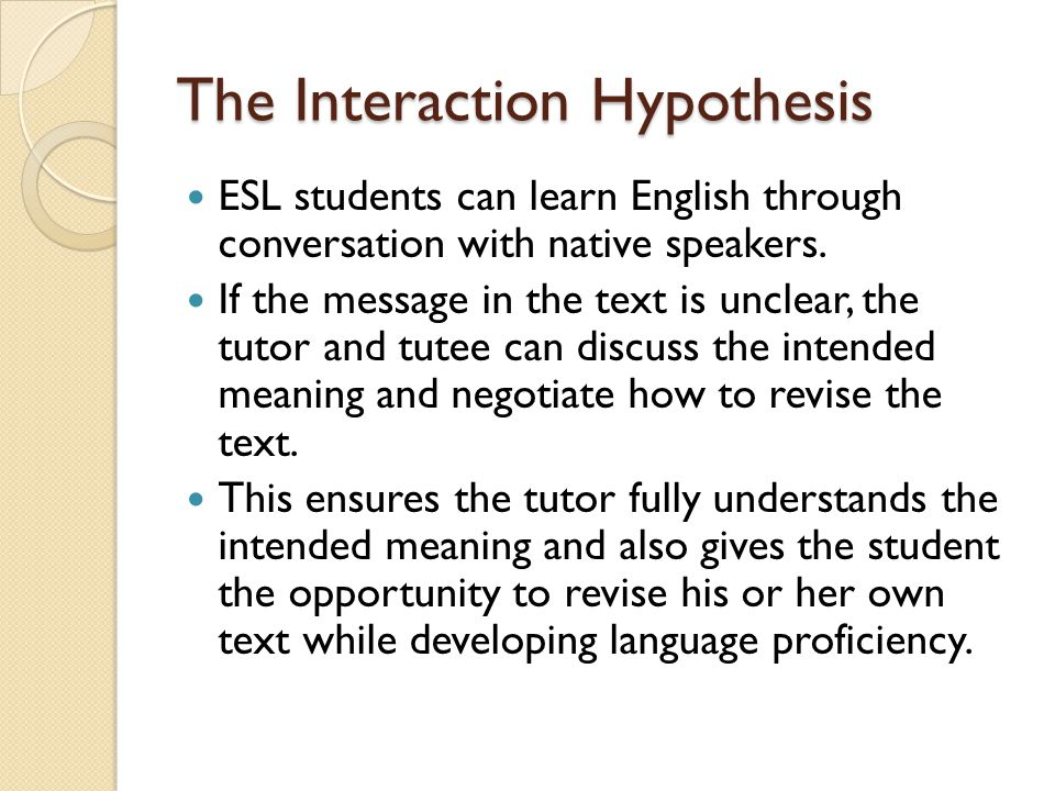 The Interaction Hypothesis ESL students can learn English through conversation with native speakers.