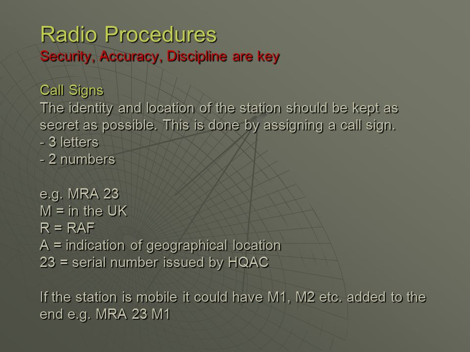 Radio Procedures Security, Accuracy, Discipline are key Call Signs The identity and location of the station should be kept as secret as possible.