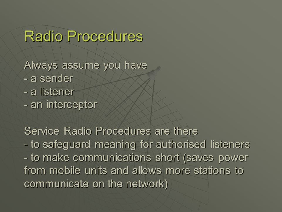 Radio Procedures Always assume you have - a sender - a listener - an interceptor Service Radio Procedures are there - to safeguard meaning for authorised listeners - to make communications short (saves power from mobile units and allows more stations to communicate on the network)