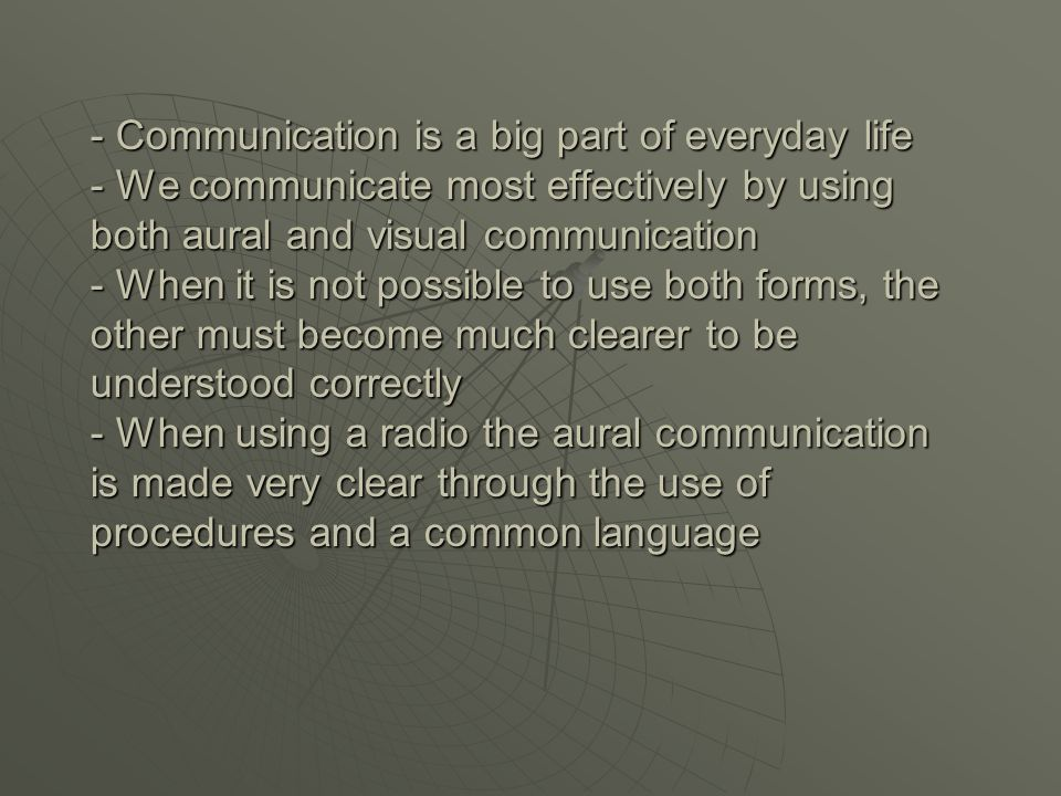 - Communication is a big part of everyday life - We communicate most effectively by using both aural and visual communication - When it is not possible to use both forms, the other must become much clearer to be understood correctly - When using a radio the aural communication is made very clear through the use of procedures and a common language