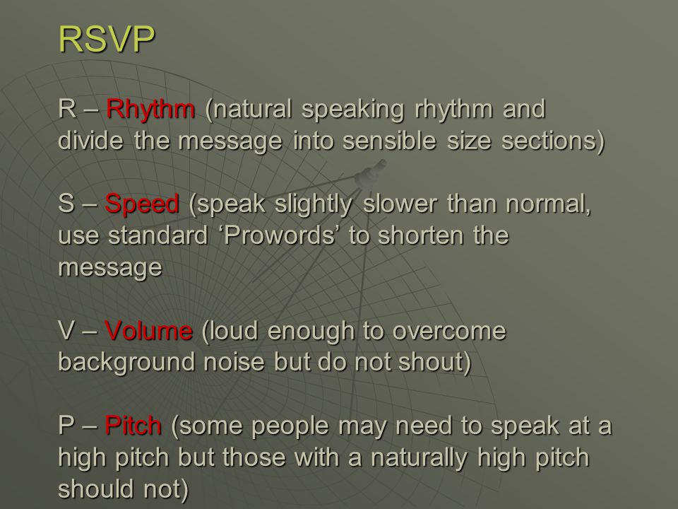 RSVP R – Rhythm (natural speaking rhythm and divide the message into sensible size sections) S – Speed (speak slightly slower than normal, use standard 'Prowords' to shorten the message V – Volume (loud enough to overcome background noise but do not shout) P – Pitch (some people may need to speak at a high pitch but those with a naturally high pitch should not)