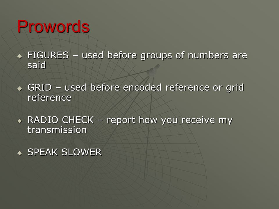 Prowords  FIGURES – used before groups of numbers are said  GRID – used before encoded reference or grid reference  RADIO CHECK – report how you receive my transmission  SPEAK SLOWER