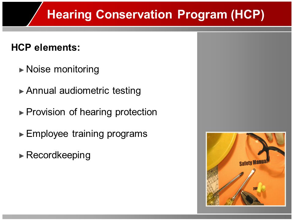 Hearing Conservation Program (HCP) HCP elements: ► Noise monitoring ► Annual audiometric testing ► Provision of hearing protection ► Employee training