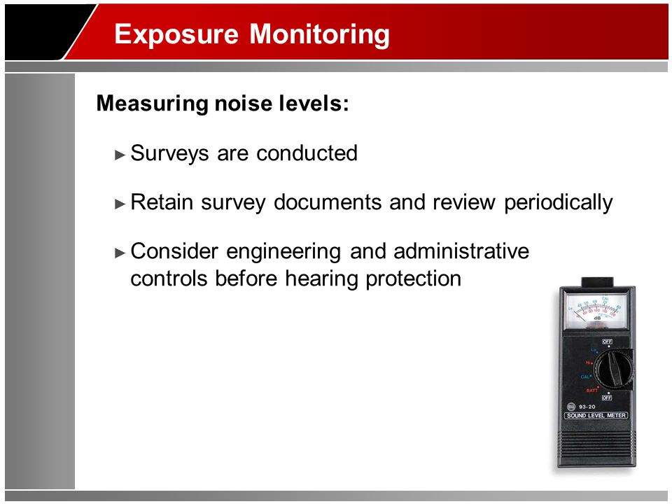 Exposure Monitoring Measuring noise levels: ► Surveys are conducted ► Retain survey documents and review periodically ► Consider engineering and admin