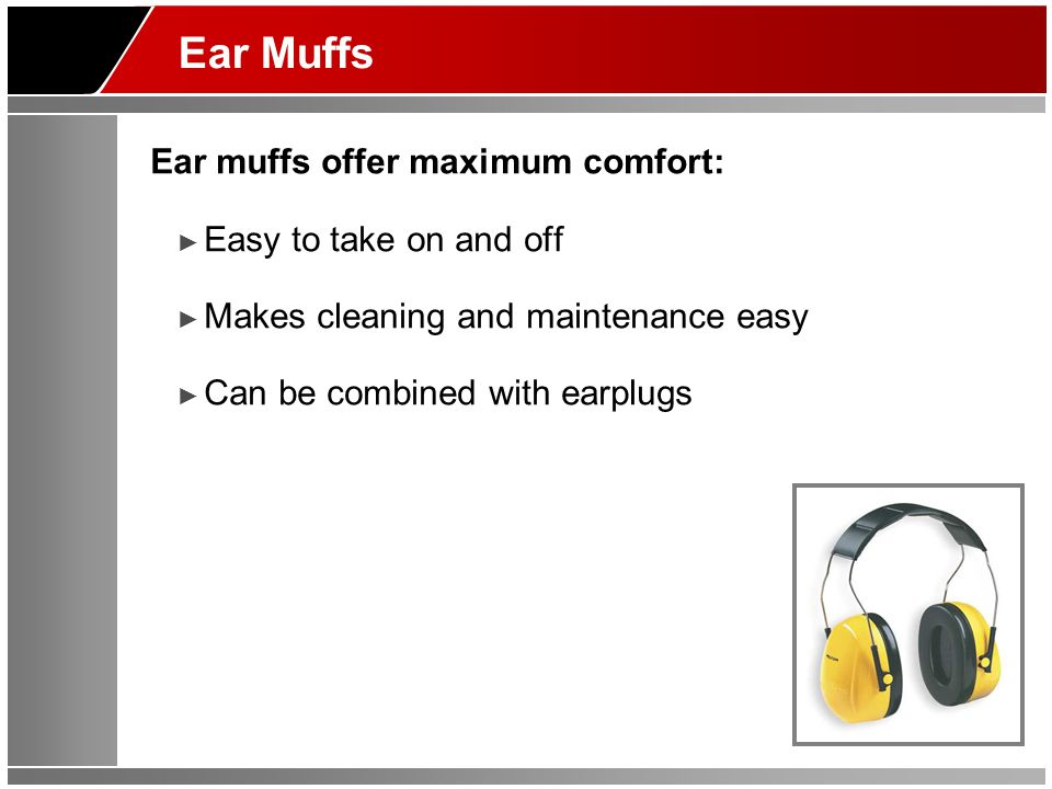 Ear Muffs Ear muffs offer maximum comfort: ► Easy to take on and off ► Makes cleaning and maintenance easy ► Can be combined with earplugs