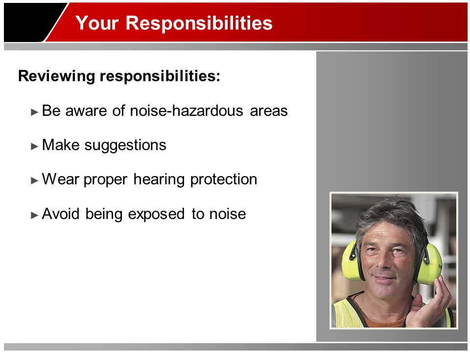Your Responsibilities Reviewing responsibilities: ► Be aware of noise-hazardous areas ► Make suggestions ► Wear proper hearing protection ► Avoid bein