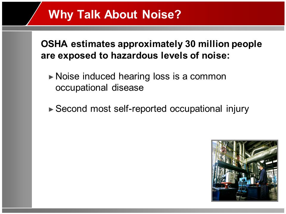 Why Talk About Noise? OSHA estimates approximately 30 million people are exposed to hazardous levels of noise: ► Noise induced hearing loss is a commo